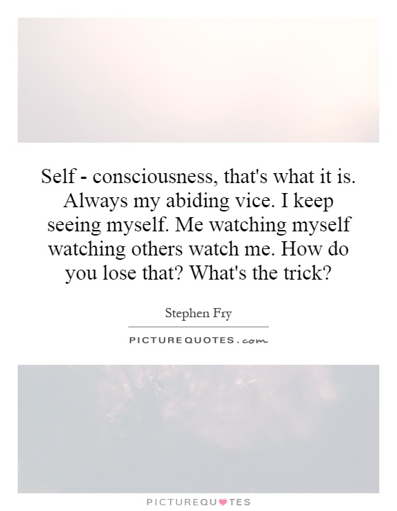 Self - consciousness, that's what it is. Always my abiding vice. I keep seeing myself. Me watching myself watching others watch me. How do you lose that? What's the trick? Picture Quote #1