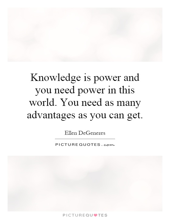 Knowledge is power and you need power in this world. You need as many advantages as you can get Picture Quote #1
