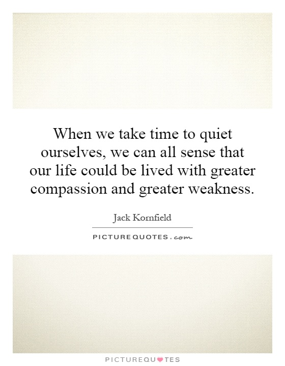 When we take time to quiet ourselves, we can all sense that our life could be lived with greater compassion and greater weakness Picture Quote #1