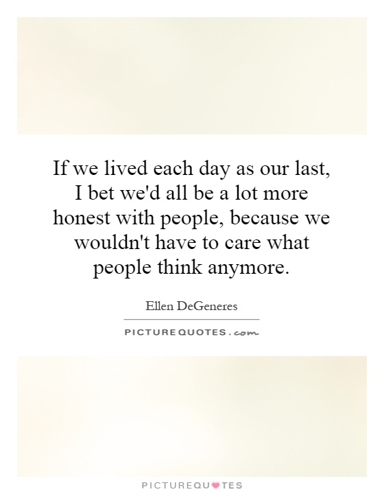 If we lived each day as our last, I bet we'd all be a lot more honest with people, because we wouldn't have to care what people think anymore Picture Quote #1