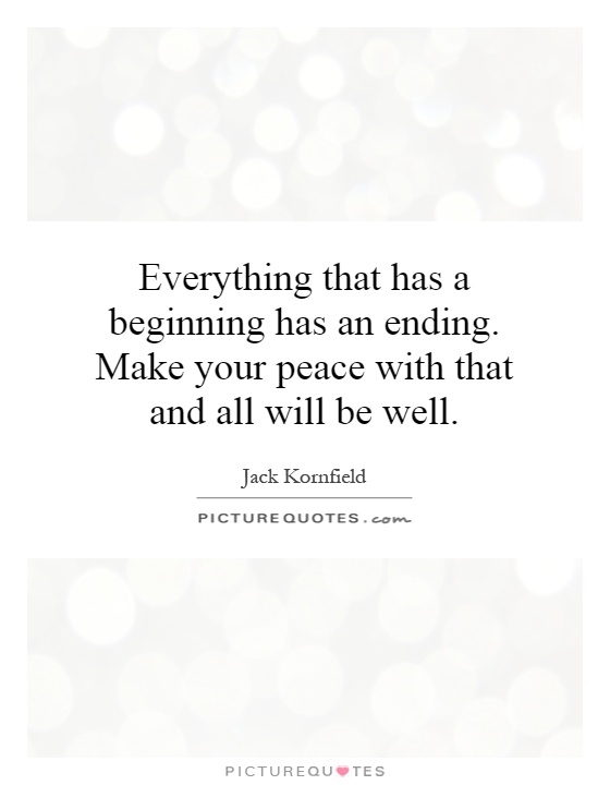 Everything that has a beginning has an ending. Make your peace with that and all will be well Picture Quote #1