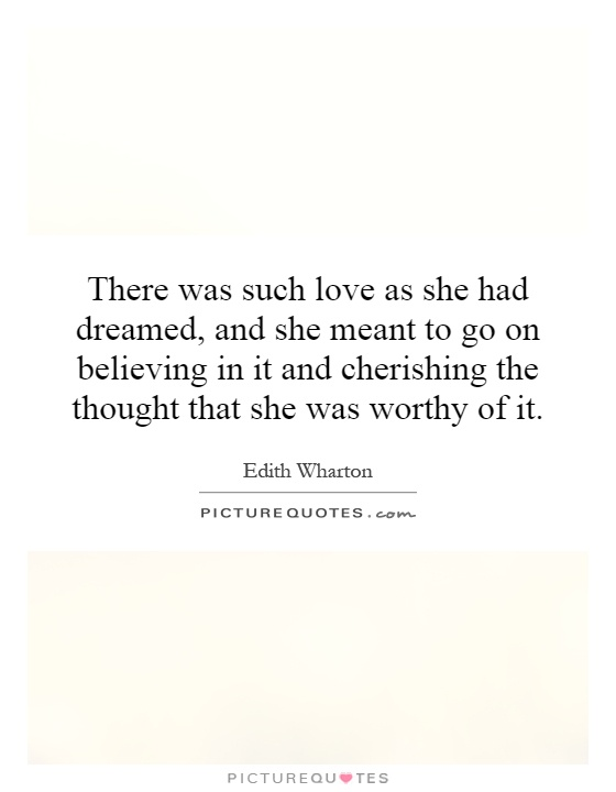There was such love as she had dreamed, and she meant to go on believing in it and cherishing the thought that she was worthy of it Picture Quote #1