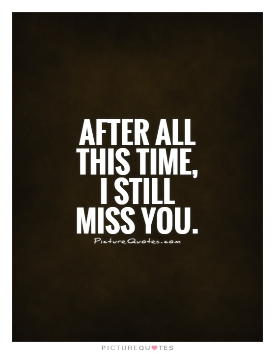 After all this time, I still miss you Picture Quote #1