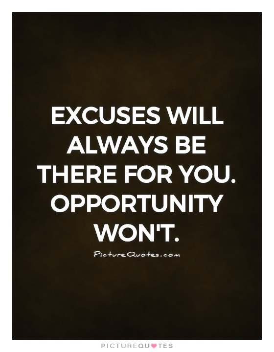 excuses will always be there for you opportunity won 39 t