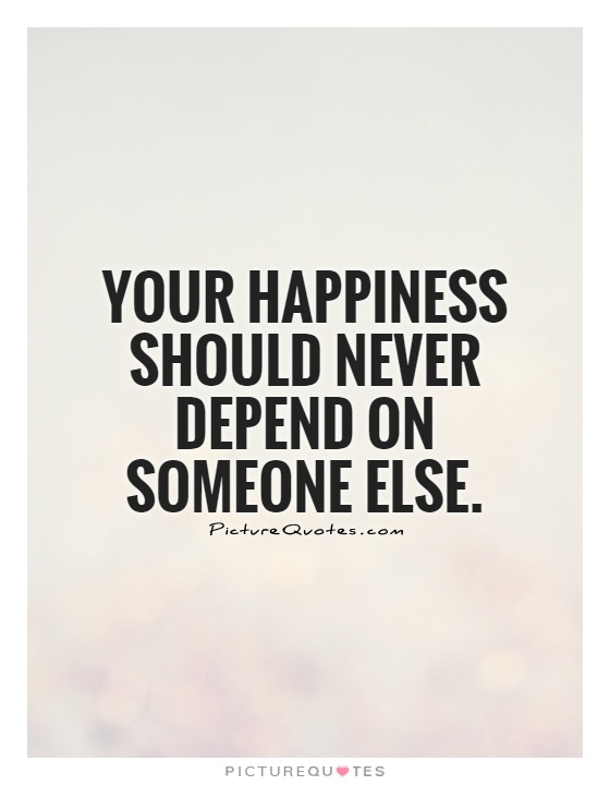 Your happiness should never depend on someone else Picture Quote #1