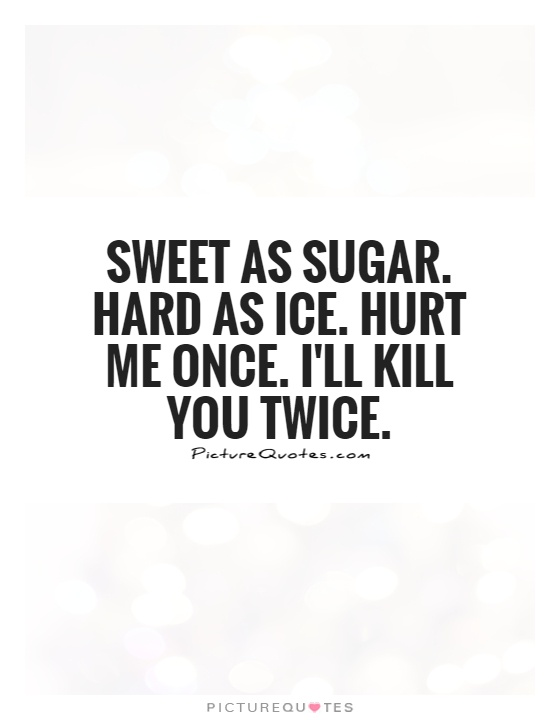 Sweet as sugar. Hard as ice. Hurt me once. I'll kill you twice Picture Quote #1