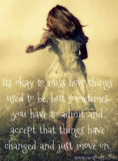 It's okay to miss how things used to be, but sometimes you have to admit and accept that things have changed and just move on Picture Quote #1