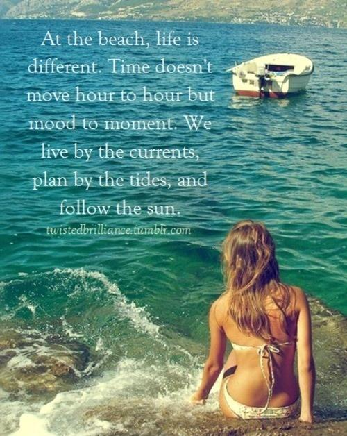 At the beach life is different. Time doesn't move hour to hour but mood to moment. We live by the currents, plan by the tides, and follow the Sun Picture Quote #1