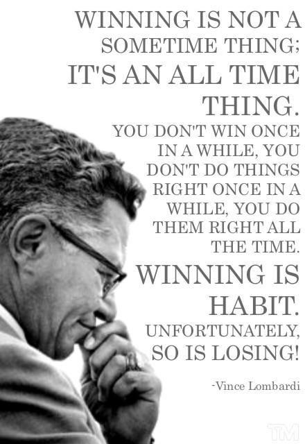Winning is not a sometime thing; it's an all the time thing. You don't win once in a while; you don't do things right once in a while; you do them right all the time. Winning is a habit. Unfortunately, so is losing Picture Quote #1