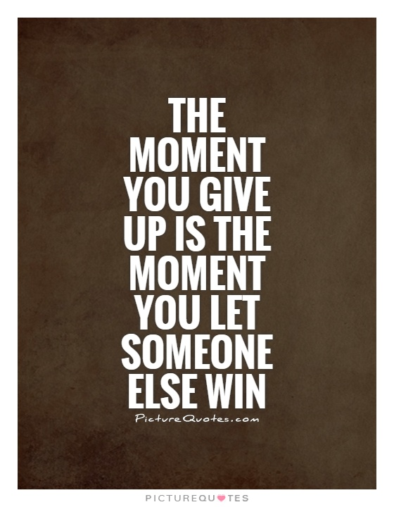The moment you give up is the moment you let someone else win Picture Quote #1