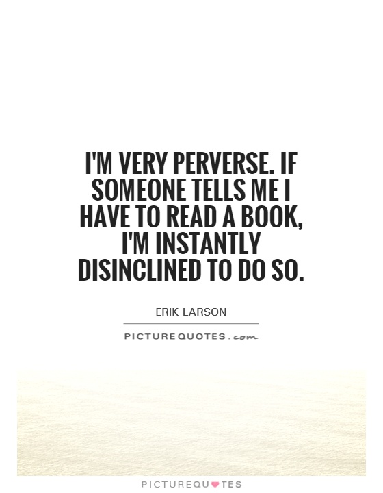 I'm very perverse. If someone tells me I have to read a book, I'm instantly disinclined to do so Picture Quote #1