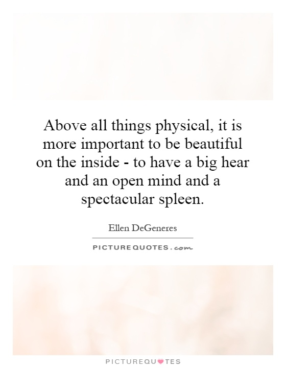 Above all things physical, it is more important to be beautiful on the inside - to have a big hear and an open mind and a spectacular spleen Picture Quote #1