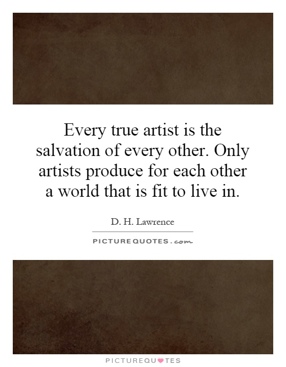 Every true artist is the salvation of every other. Only artists produce for each other a world that is fit to live in Picture Quote #1