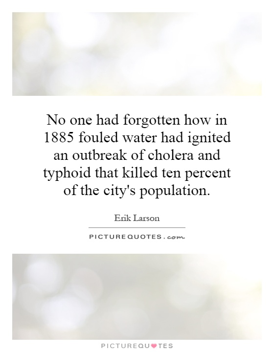 No one had forgotten how in 1885 fouled water had ignited an outbreak of cholera and typhoid that killed ten percent of the city's population Picture Quote #1