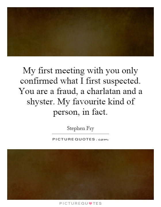 My first meeting with you only confirmed what I first suspected. You are a fraud, a charlatan and a shyster. My favourite kind of person, in fact Picture Quote #1
