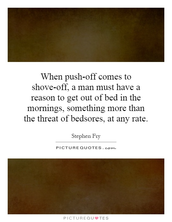 When push-off comes to shove-off, a man must have a reason to get out of bed in the mornings, something more than the threat of bedsores, at any rate Picture Quote #1