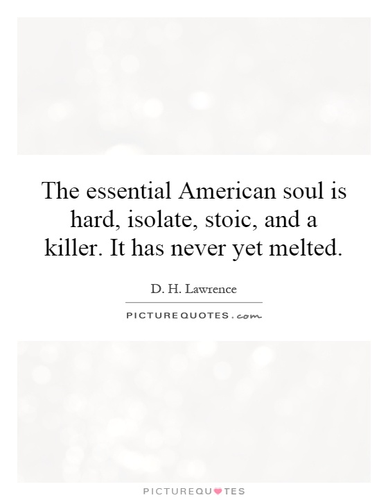 The essential American soul is hard, isolate, stoic, and a killer. It has never yet melted Picture Quote #1