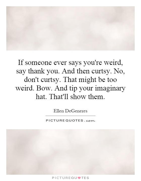 If someone ever says you're weird, say thank you. And then curtsy. No, don't curtsy. That might be too weird. Bow. And tip your imaginary hat. That'll show them Picture Quote #1
