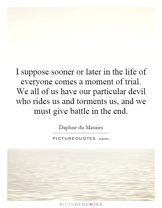 I suppose sooner or later in the life of everyone comes a moment of trial. We all of us have our particular devil who rides us and torments us, and we must give battle in the end Picture Quote #1