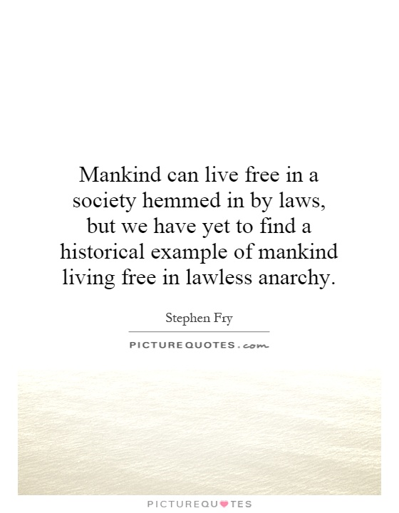 Mankind can live free in a society hemmed in by laws, but we have yet to find a historical example of mankind living free in lawless anarchy Picture Quote #1