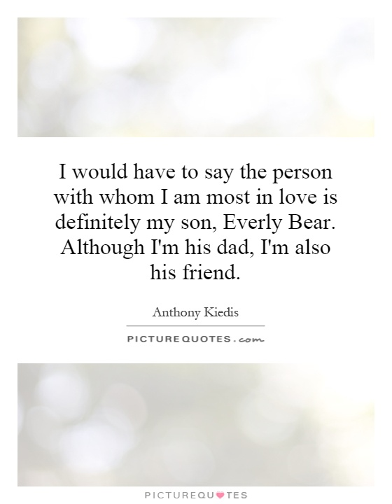 I would have to say the person with whom I am most in love is definitely my son, Everly Bear. Although I'm his dad, I'm also his friend Picture Quote #1
