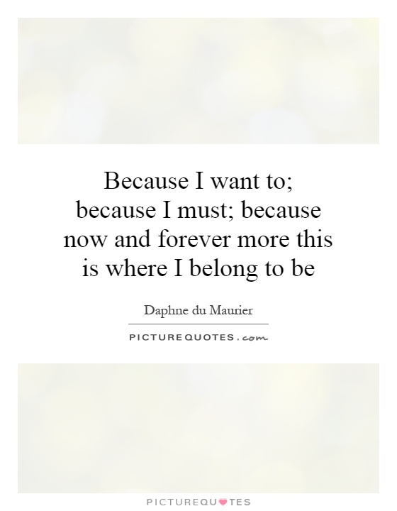 Because I want to; because I must; because now and forever more this is where I belong to be Picture Quote #1