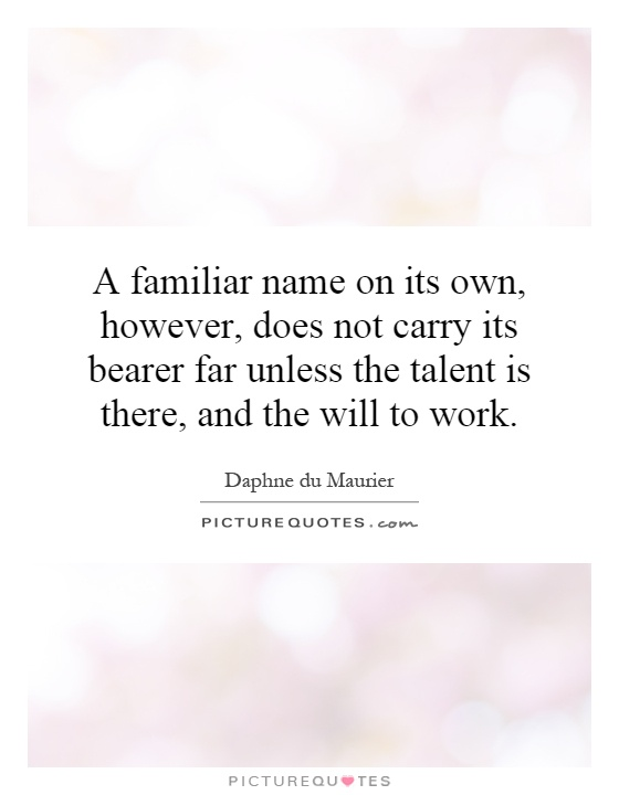 A familiar name on its own, however, does not carry its bearer far unless the talent is there, and the will to work Picture Quote #1
