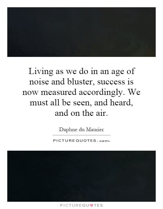 Living as we do in an age of noise and bluster, success is now measured accordingly. We must all be seen, and heard, and on the air Picture Quote #1