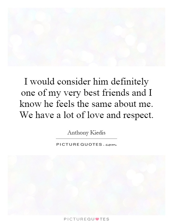 I would consider him definitely one of my very best friends and I know he feels the same about me. We have a lot of love and respect Picture Quote #1