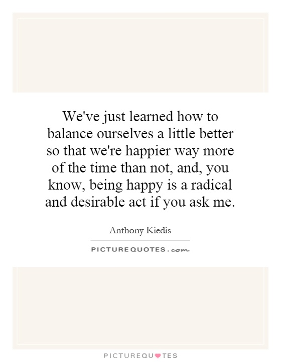 We've just learned how to balance ourselves a little better so that we're happier way more of the time than not, and, you know, being happy is a radical and desirable act if you ask me Picture Quote #1