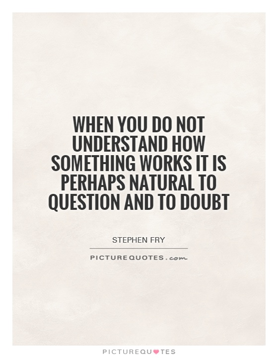 When you do not understand how something works it is perhaps natural to question and to doubt Picture Quote #1