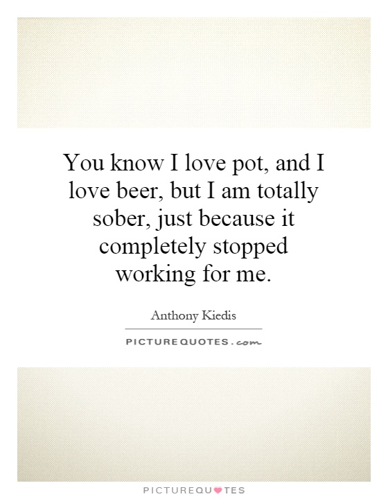 You know I love pot, and I love beer, but I am totally sober, just because it completely stopped working for me Picture Quote #1