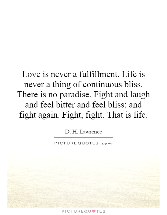 Love is never a fulfillment. Life is never a thing of continuous bliss. There is no paradise. Fight and laugh and feel bitter and feel bliss: and fight again. Fight, fight. That is life Picture Quote #1