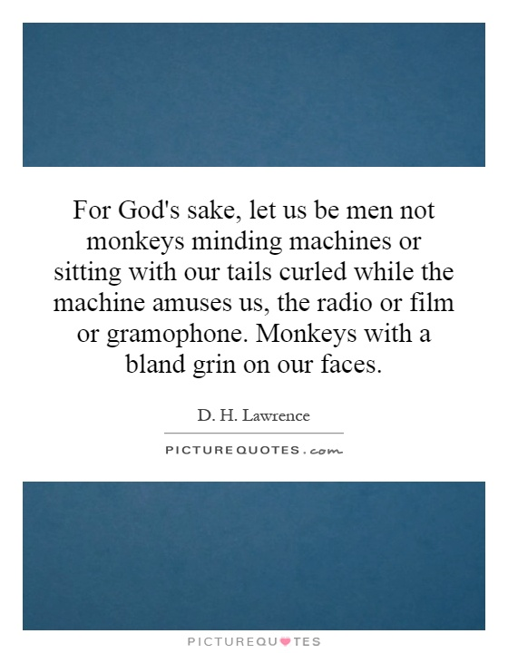 For God's sake, let us be men not monkeys minding machines or sitting with our tails curled while the machine amuses us, the radio or film or gramophone. Monkeys with a bland grin on our faces Picture Quote #1