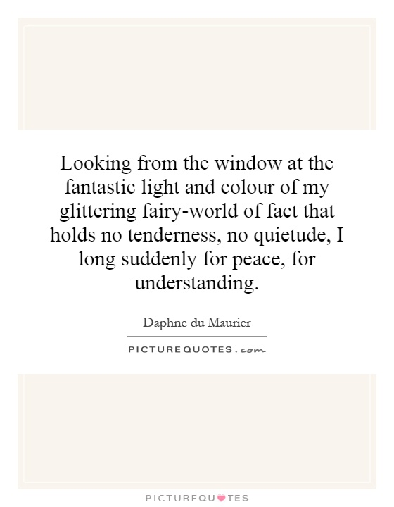 Looking from the window at the fantastic light and colour of my glittering fairy-world of fact that holds no tenderness, no quietude, I long suddenly for peace, for understanding Picture Quote #1
