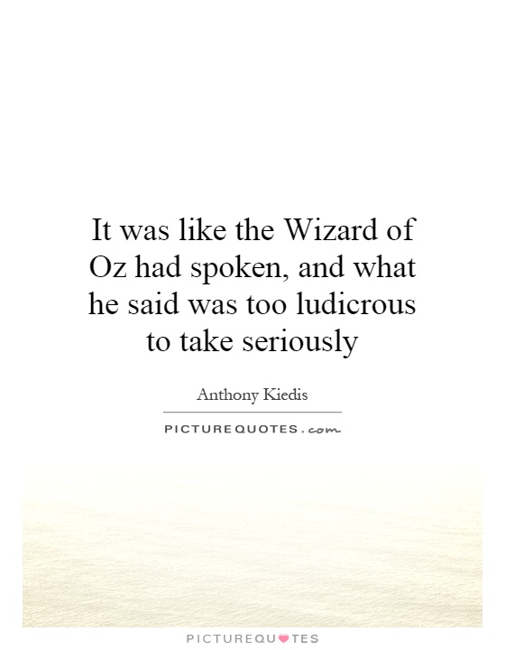 It was like the Wizard of Oz had spoken, and what he said was too ludicrous to take seriously Picture Quote #1