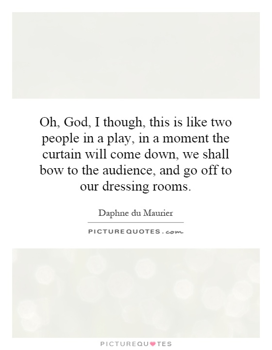 Oh, God, I though, this is like two people in a play, in a moment the curtain will come down, we shall bow to the audience, and go off to our dressing rooms Picture Quote #1