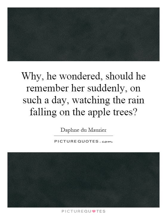 Why, he wondered, should he remember her suddenly, on such a day, watching the rain falling on the apple trees? Picture Quote #1