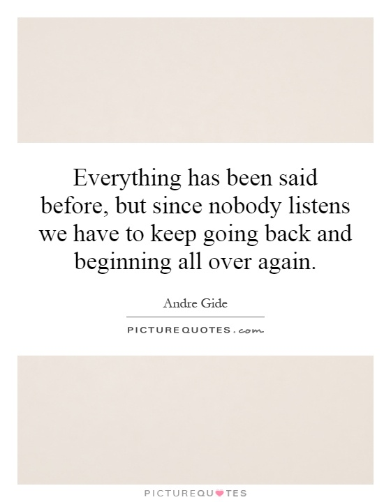 Everything has been said before, but since nobody listens we have to keep going back and beginning all over again Picture Quote #1