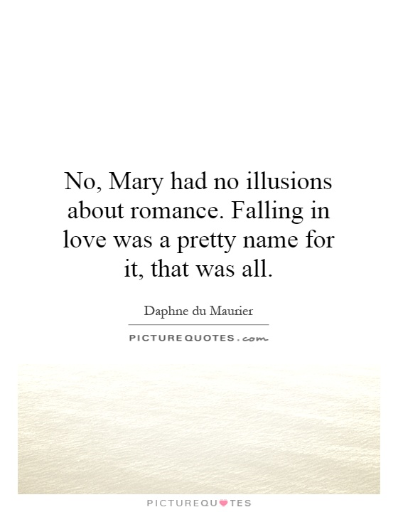 No, Mary had no illusions about romance. Falling in love was a pretty name for it, that was all Picture Quote #1