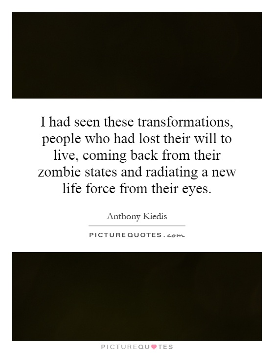 I had seen these transformations, people who had lost their will to live, coming back from their zombie states and radiating a new life force from their eyes Picture Quote #1
