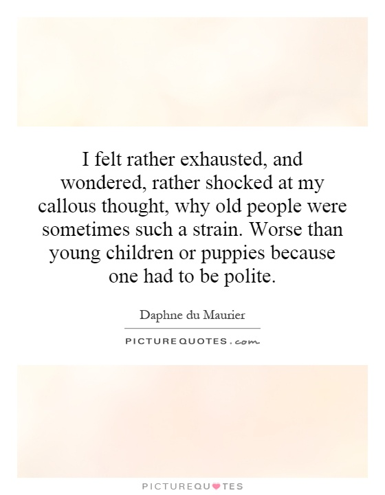 I felt rather exhausted, and wondered, rather shocked at my callous thought, why old people were sometimes such a strain. Worse than young children or puppies because one had to be polite Picture Quote #1
