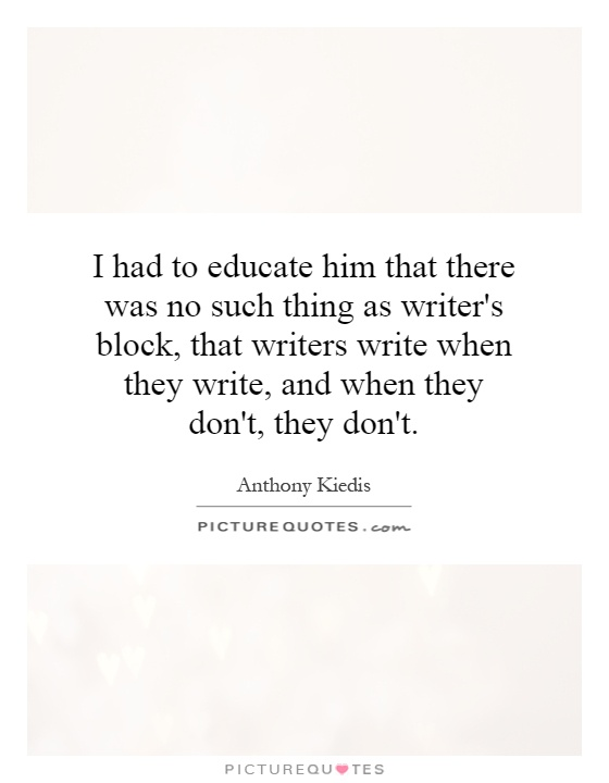 I had to educate him that there was no such thing as writer's block, that writers write when they write, and when they don't, they don't Picture Quote #1
