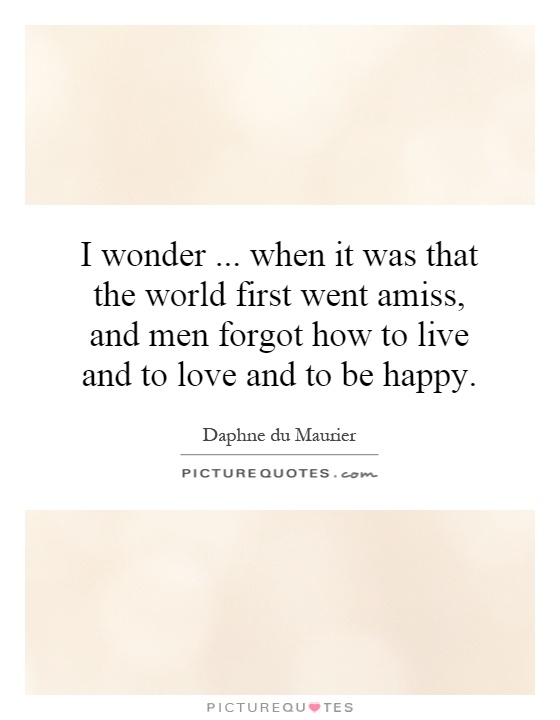 I wonder... when it was that the world first went amiss, and men forgot how to live and to love and to be happy Picture Quote #1