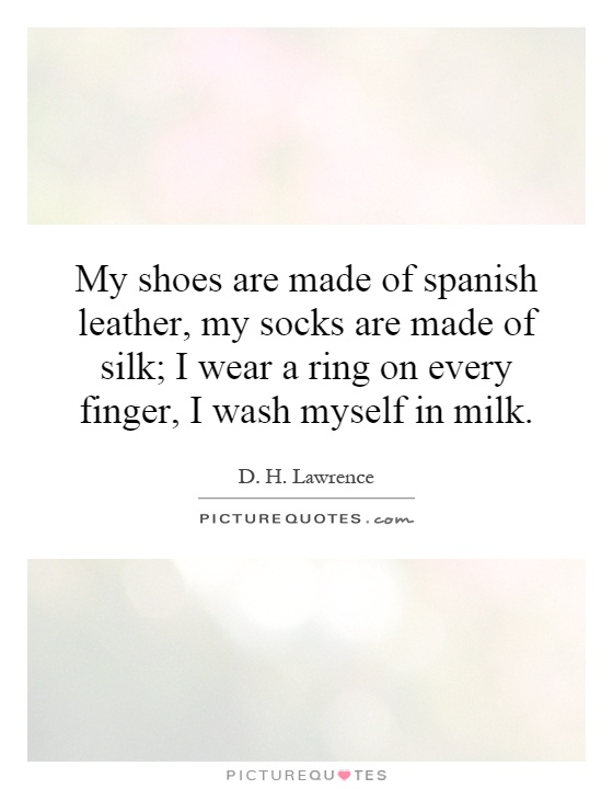 My shoes are made of spanish leather, my socks are made of silk; I wear a ring on every finger, I wash myself in milk Picture Quote #1