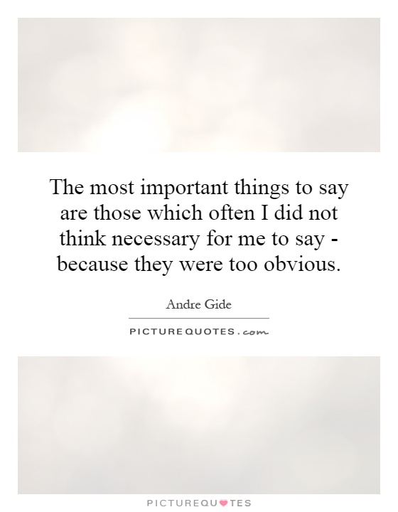 The most important things to say are those which often I did not think necessary for me to say - because they were too obvious Picture Quote #1