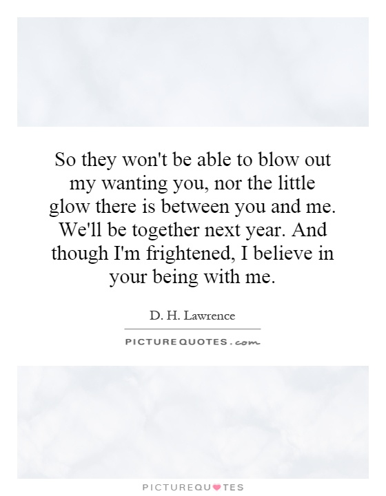 So they won't be able to blow out my wanting you, nor the little glow there is between you and me. We'll be together next year. And though I'm frightened, I believe in your being with me Picture Quote #1