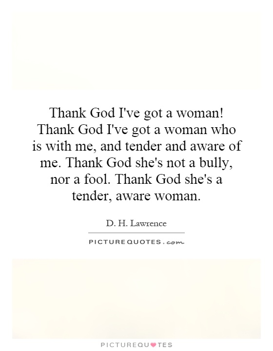 Thank God I've got a woman! Thank God I've got a woman who is with me, and tender and aware of me. Thank God she's not a bully, nor a fool. Thank God she's a tender, aware woman Picture Quote #1