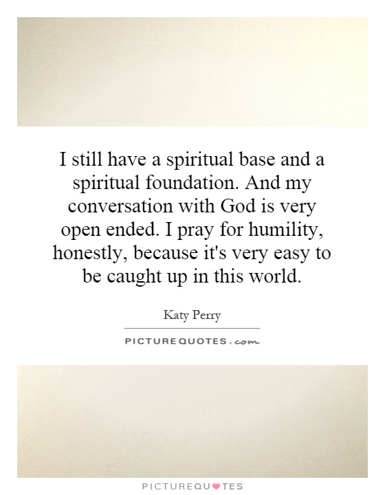 I still have a spiritual base and a spiritual foundation. And my conversation with God is very open ended. I pray for humility, honestly, because it's very easy to be caught up in this world Picture Quote #1