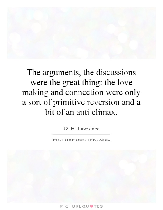 The arguments, the discussions were the great thing: the love making and connection were only a sort of primitive reversion and a bit of an anti climax Picture Quote #1